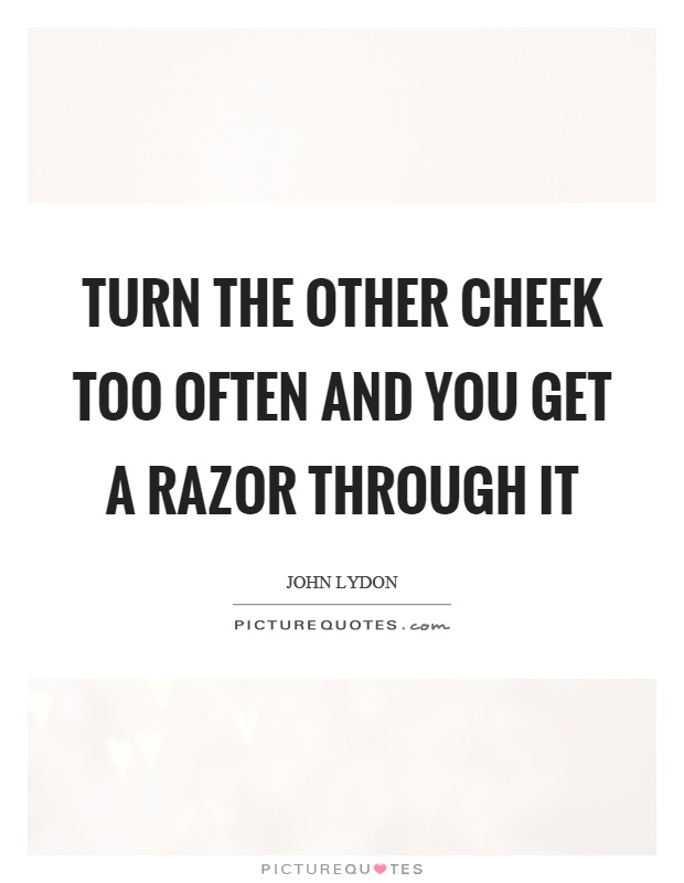 Turn the other cheek too often and you get a razor through it Picture Quote #1