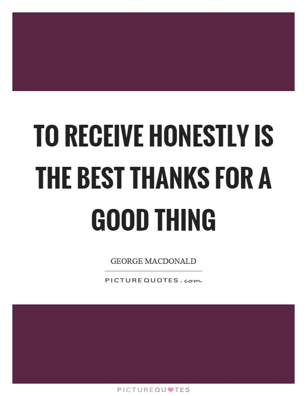 To receive honestly is the best thanks for a good thing Picture Quote #1