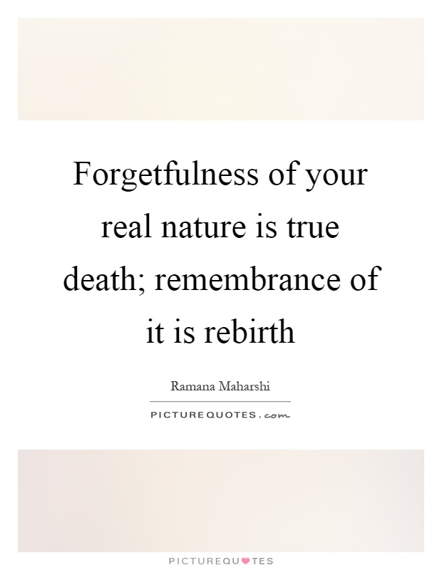 Forgetfulness of your real nature is true death; remembrance of it is rebirth Picture Quote #1