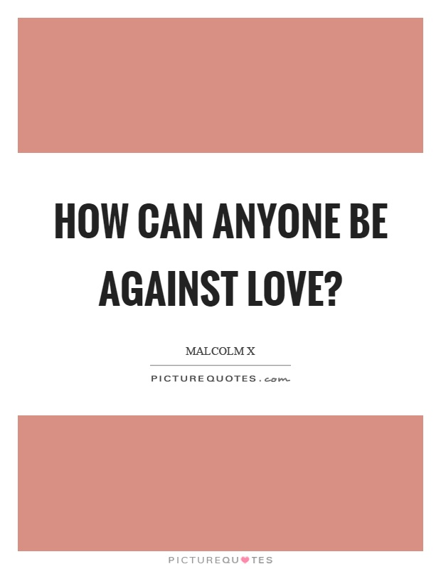 How can anyone be against love? Picture Quote #1