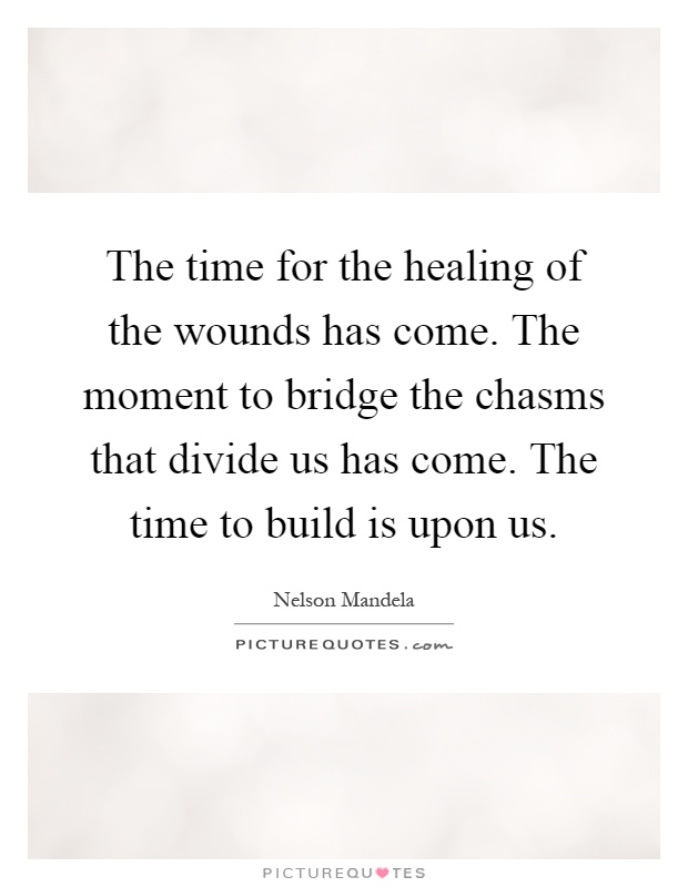The time for the healing of the wounds has come. The moment to bridge the chasms that divide us has come. The time to build is upon us Picture Quote #1