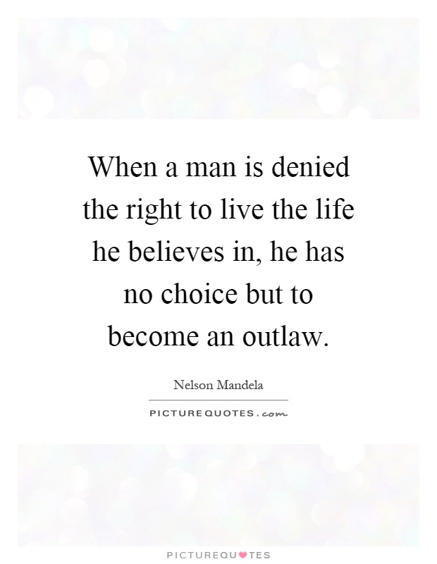When a man is denied the right to live the life he believes in, he has no choice but to become an outlaw Picture Quote #1