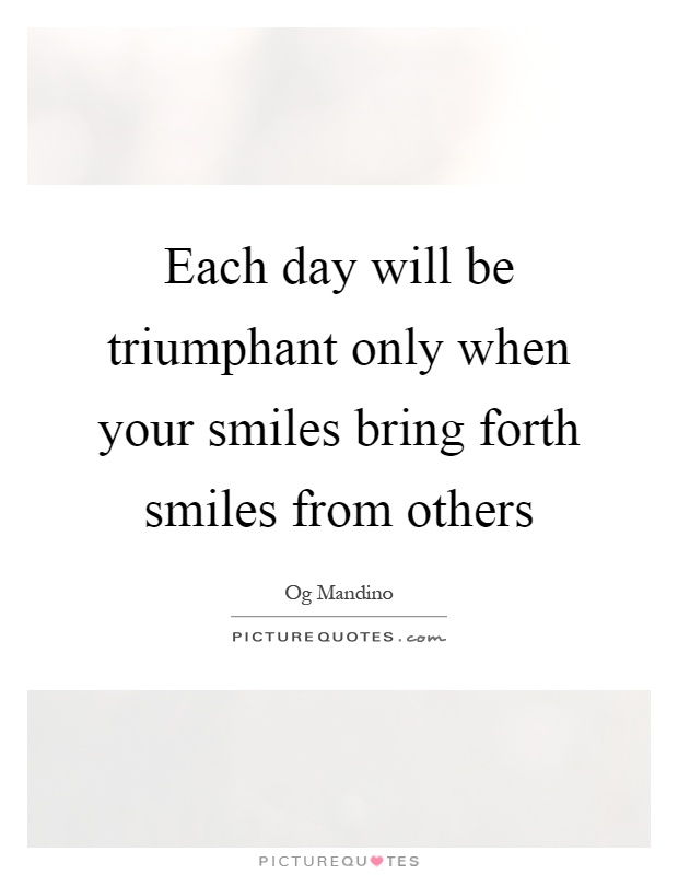 Each day will be triumphant only when your smiles bring forth smiles from others Picture Quote #1