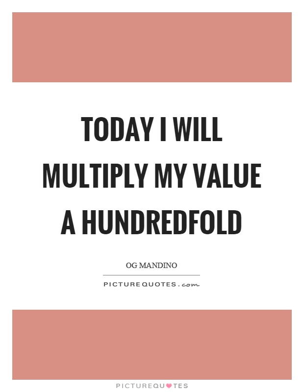 Today I will multiply my value a hundredfold Picture Quote #1