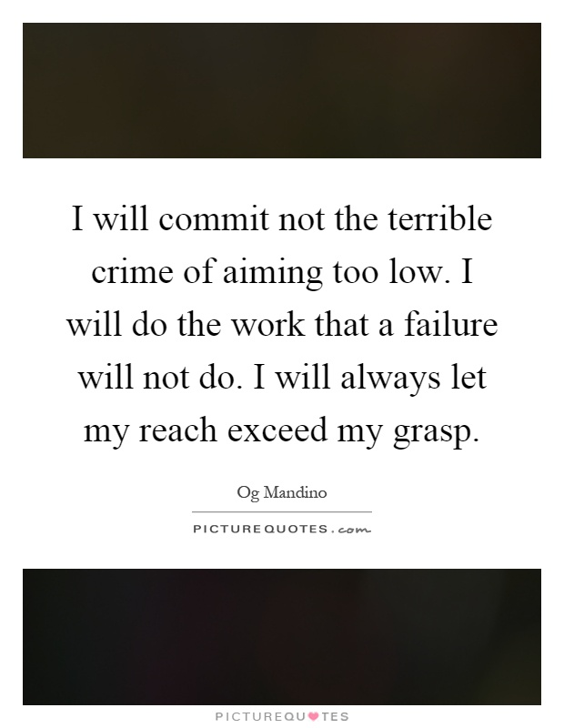 I will commit not the terrible crime of aiming too low. I will do the work that a failure will not do. I will always let my reach exceed my grasp Picture Quote #1