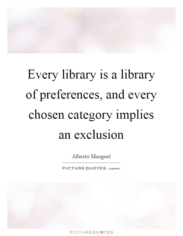 Every library is a library of preferences, and every chosen category implies an exclusion Picture Quote #1