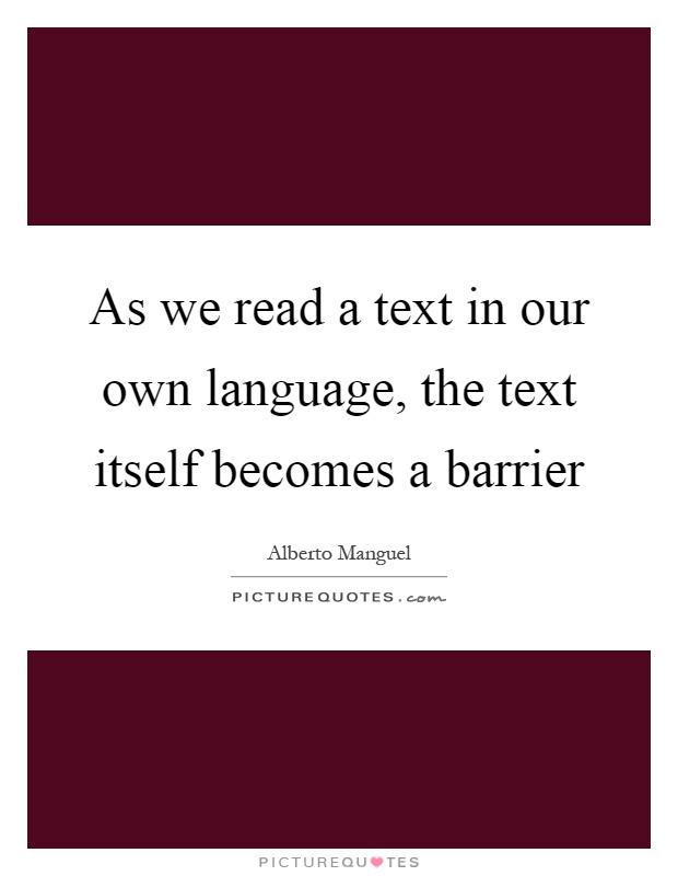 As we read a text in our own language, the text itself becomes a barrier Picture Quote #1