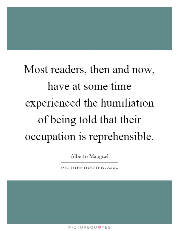 Most readers, then and now, have at some time experienced the humiliation of being told that their occupation is reprehensible Picture Quote #1