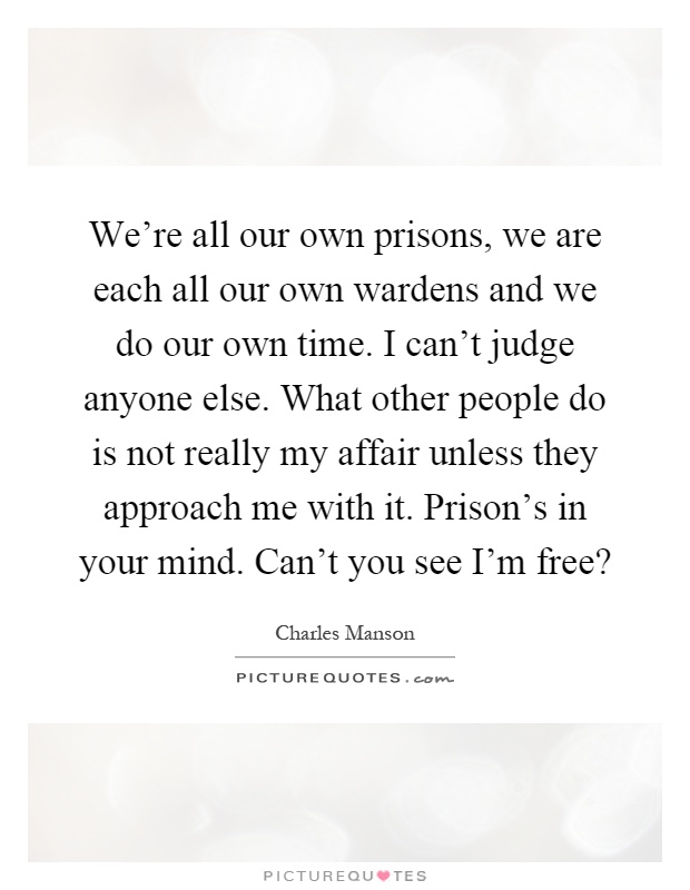 We're all our own prisons, we are each all our own wardens and we do our own time. I can't judge anyone else. What other people do is not really my affair unless they approach me with it. Prison's in your mind. Can't you see I'm free? Picture Quote #1