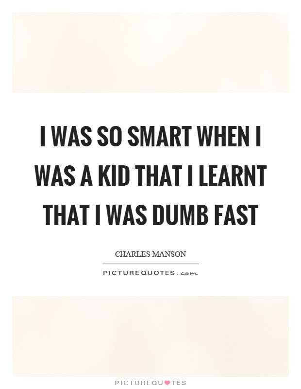 I was so smart when I was a kid that I learnt that I was dumb fast Picture Quote #1