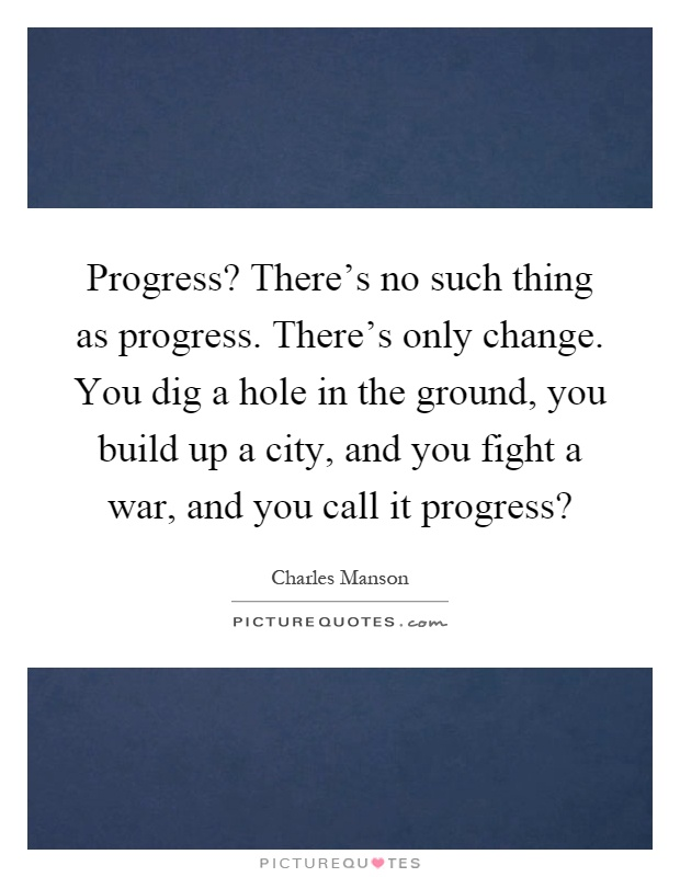 Progress? There's no such thing as progress. There's only change. You dig a hole in the ground, you build up a city, and you fight a war, and you call it progress? Picture Quote #1