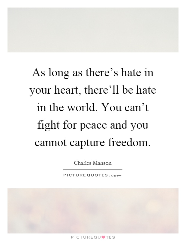 As long as there's hate in your heart, there'll be hate in the world. You can't fight for peace and you cannot capture freedom Picture Quote #1