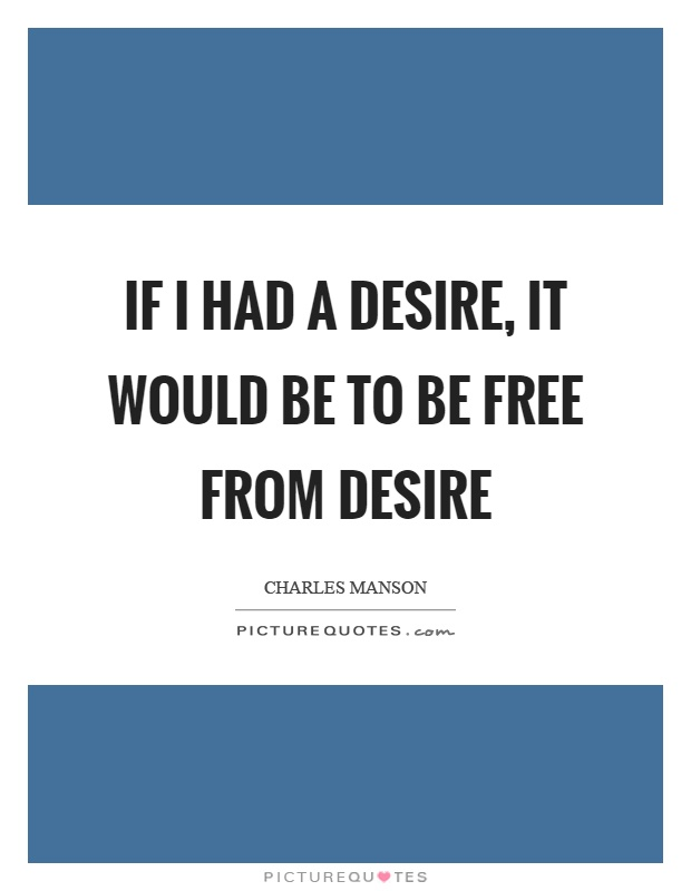 If I had a desire, it would be to be free from desire Picture Quote #1