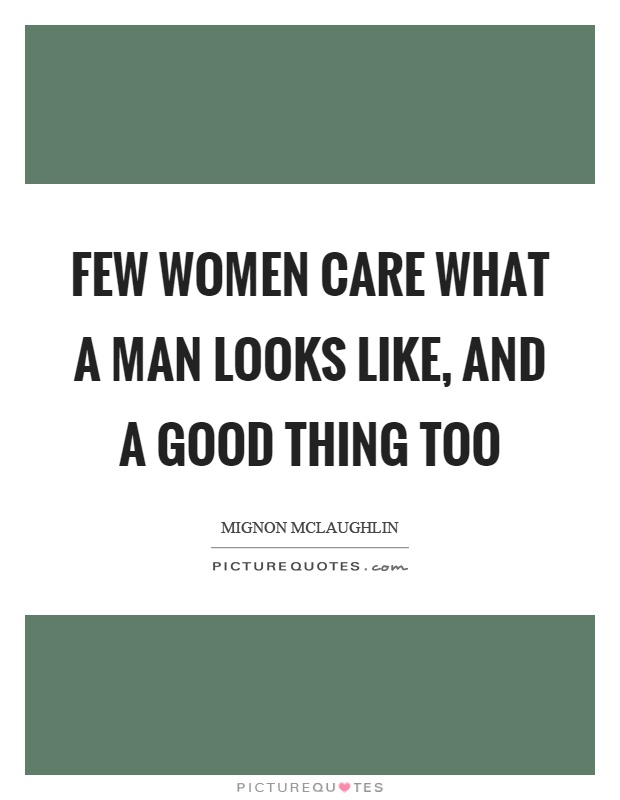 Few women care what a man looks like, and a good thing too Picture Quote #1