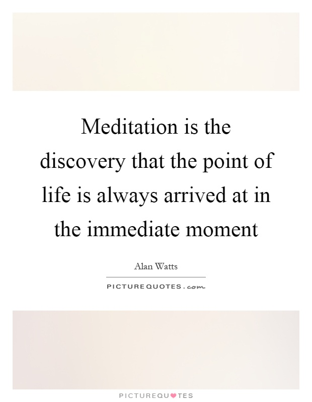 Meditation is the discovery that the point of life is always arrived at in the immediate moment Picture Quote #1
