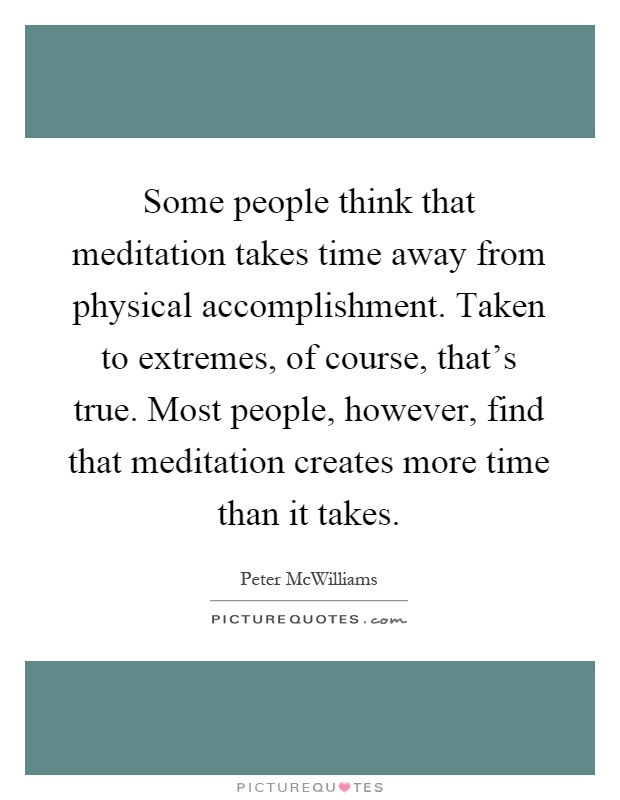 Some people think that meditation takes time away from physical accomplishment. Taken to extremes, of course, that's true. Most people, however, find that meditation creates more time than it takes Picture Quote #1