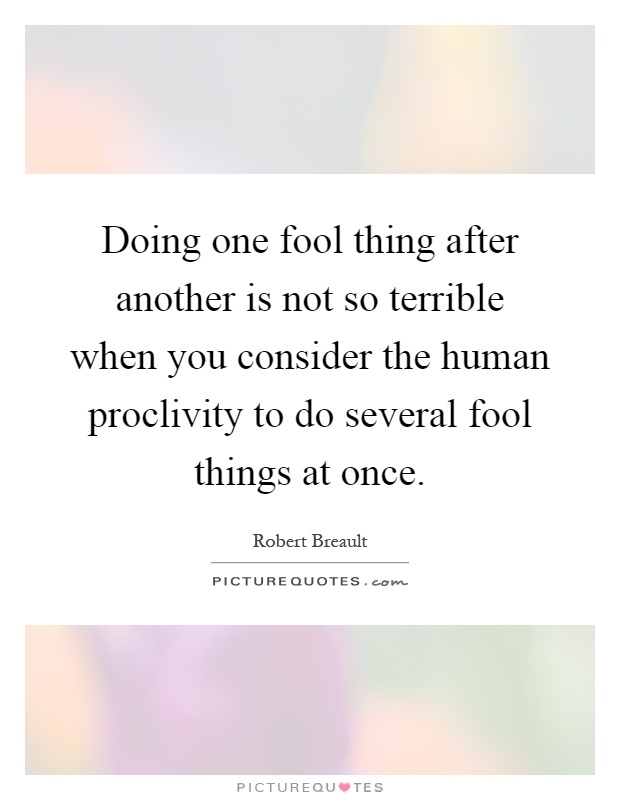 Doing one fool thing after another is not so terrible when you consider the human proclivity to do several fool things at once Picture Quote #1