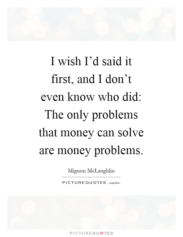 I wish I'd said it first, and I don't even know who did: The only problems that money can solve are money problems Picture Quote #1