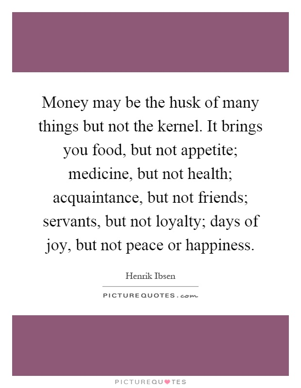 Money may be the husk of many things but not the kernel. It brings you food, but not appetite; medicine, but not health; acquaintance, but not friends; servants, but not loyalty; days of joy, but not peace or happiness Picture Quote #1