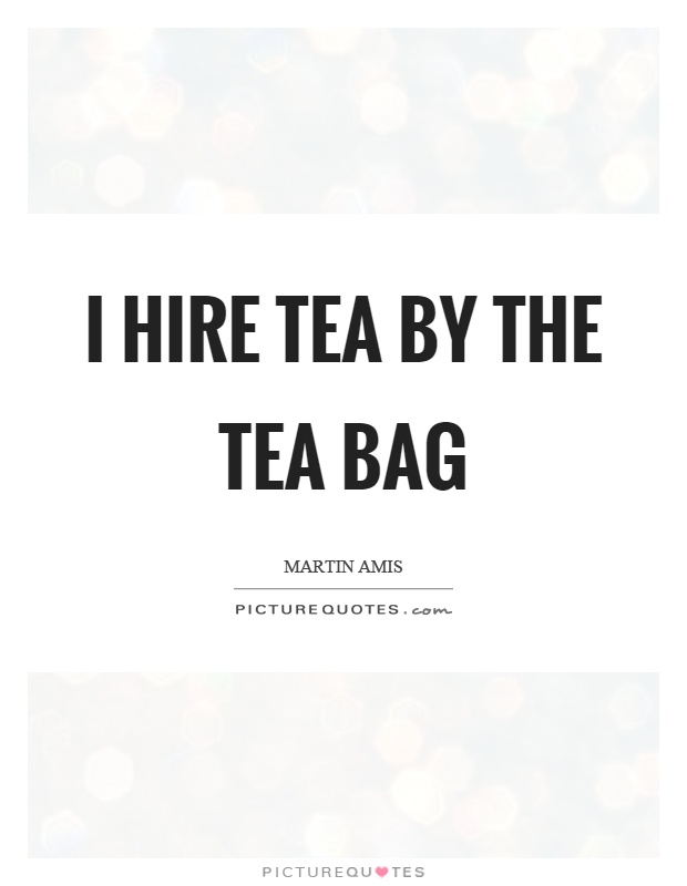 I hire tea by the tea bag Picture Quote #1