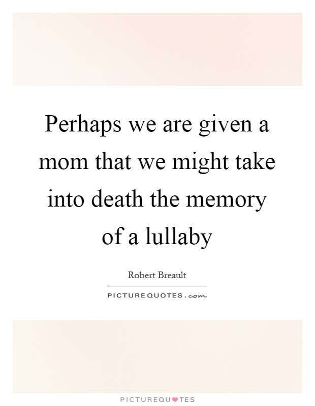 Perhaps we are given a mom that we might take into death the memory of a lullaby Picture Quote #1
