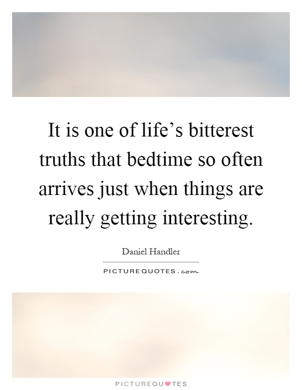 It is one of life's bitterest truths that bedtime so often arrives just when things are really getting interesting Picture Quote #1