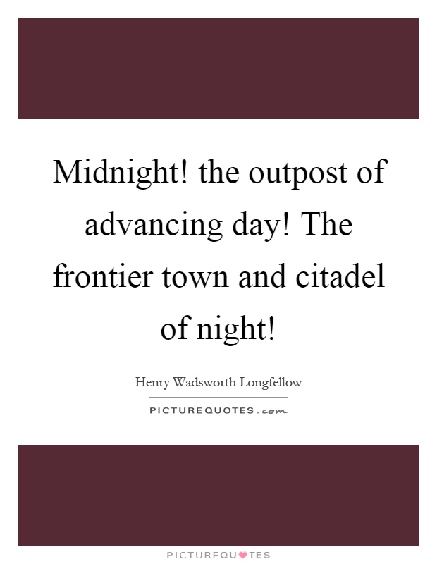 Midnight! the outpost of advancing day! The frontier town and citadel of night! Picture Quote #1