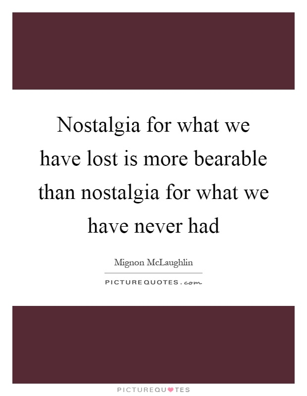 Nostalgia for what we have lost is more bearable than nostalgia for what we have never had Picture Quote #1
