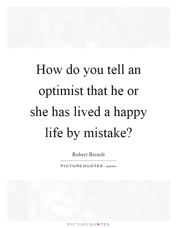How do you tell an optimist that he or she has lived a happy life by mistake? Picture Quote #1