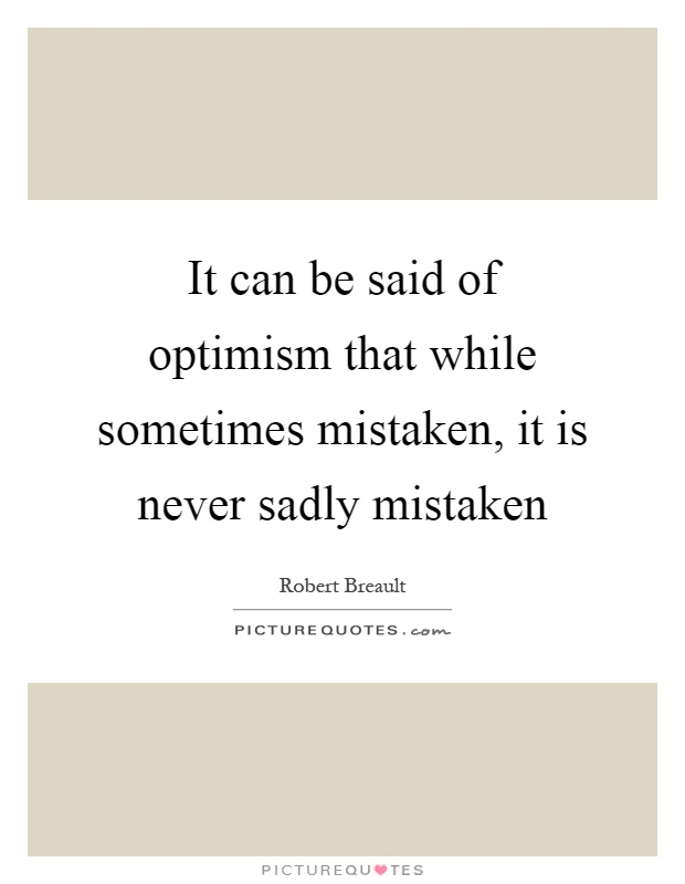 It can be said of optimism that while sometimes mistaken, it is never sadly mistaken Picture Quote #1