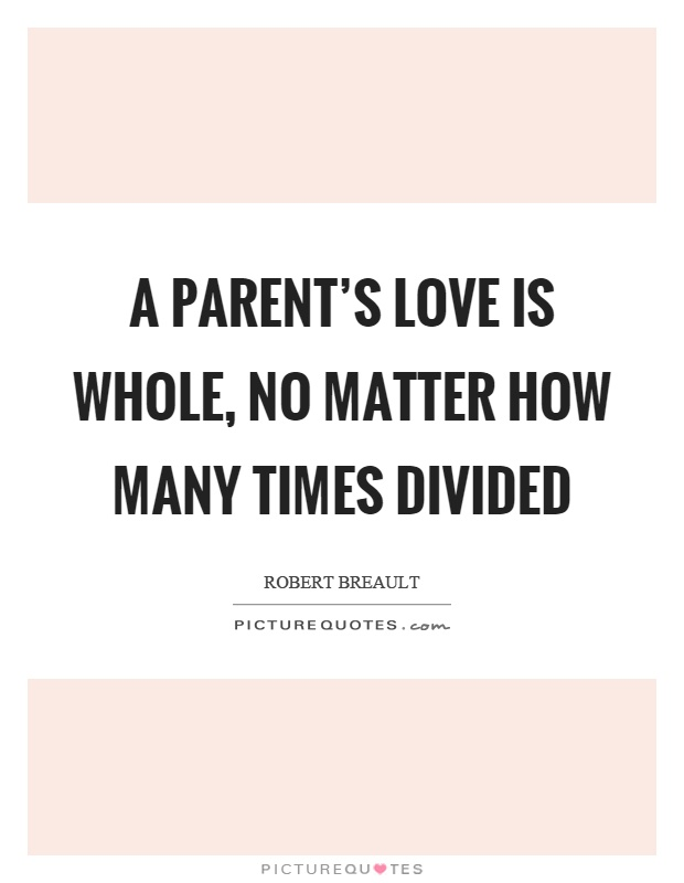 A parent's love is whole, no matter how many times divided Picture Quote #1