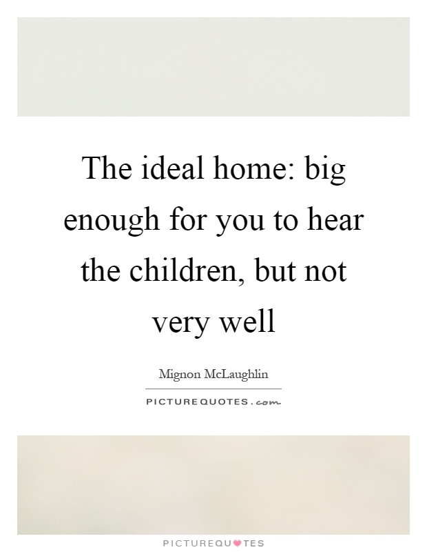 The ideal home: big enough for you to hear the children, but not very well Picture Quote #1