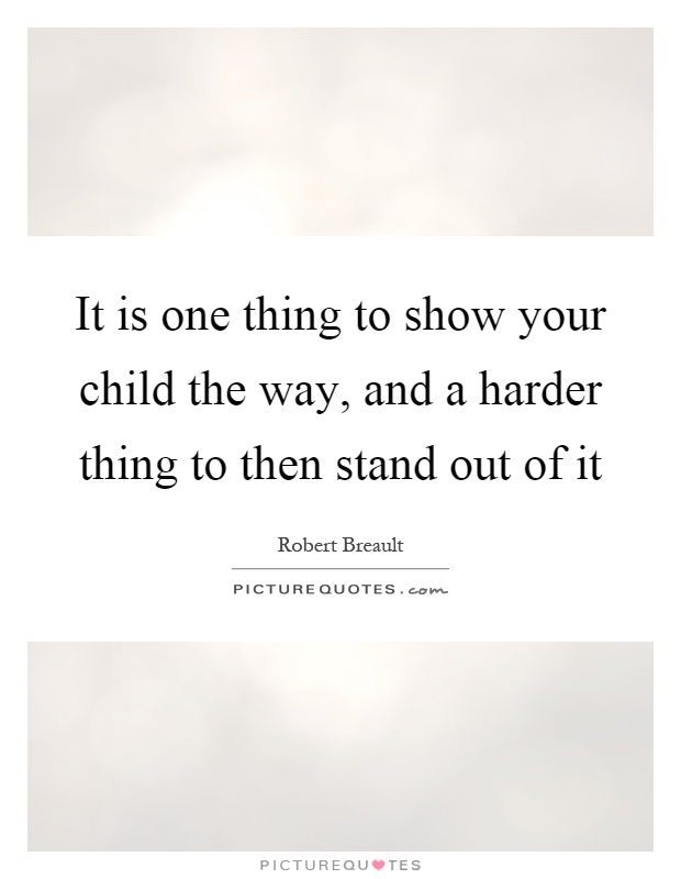 It is one thing to show your child the way, and a harder thing to then stand out of it Picture Quote #1