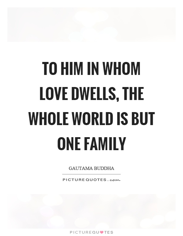 To him in whom love dwells, the whole world is but one family Picture Quote #1