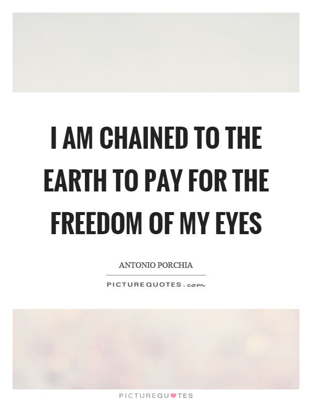 I am chained to the earth to pay for the freedom of my eyes Picture Quote #1