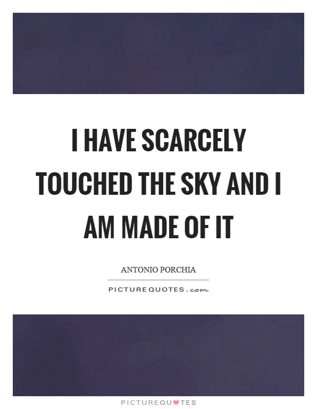 I have scarcely touched the sky and I am made of it Picture Quote #1