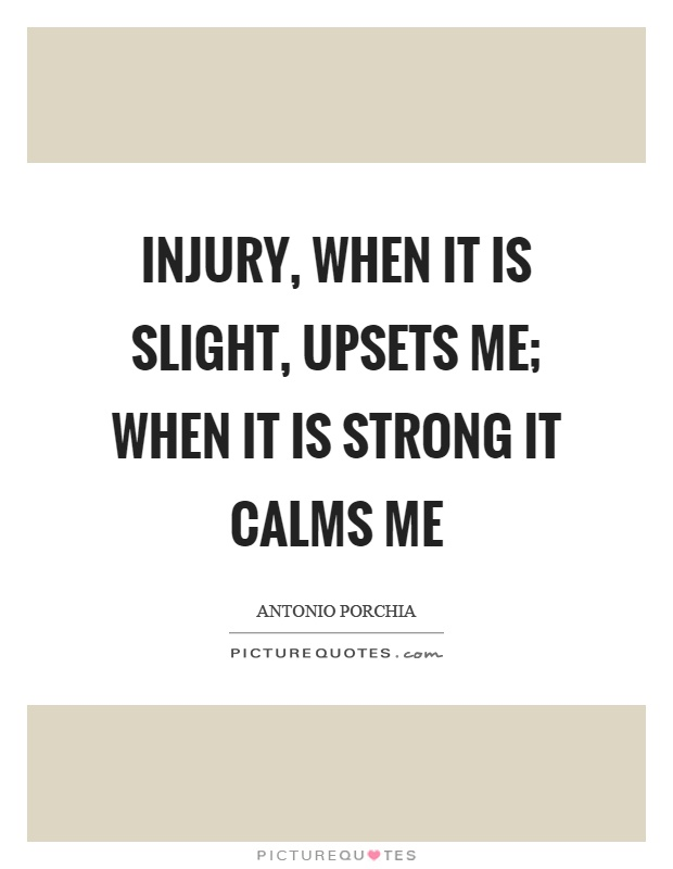 Injury, when it is slight, upsets me; when it is strong it calms me Picture Quote #1