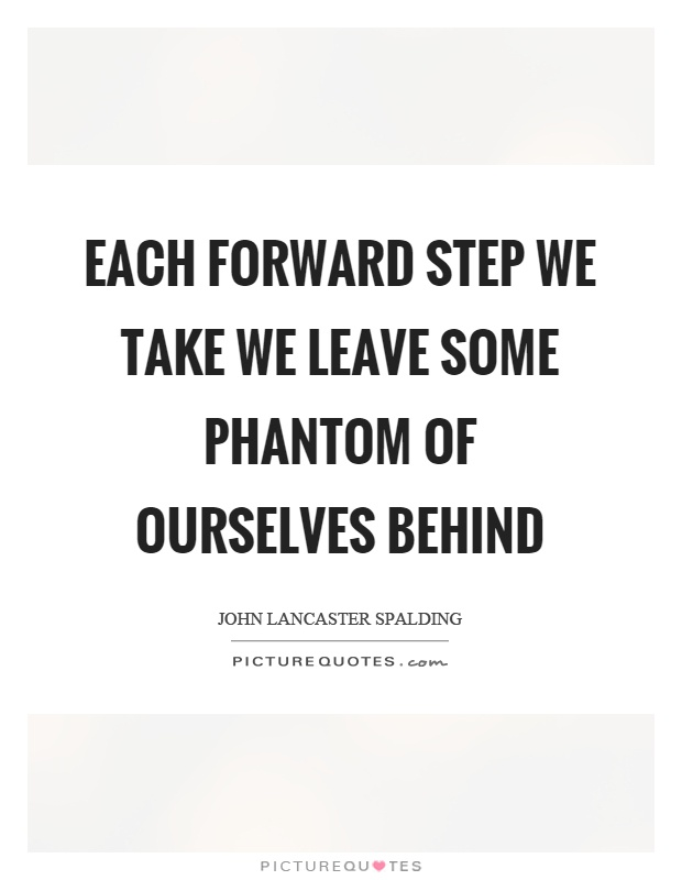 Each forward step we take we leave some phantom of ourselves behind Picture Quote #1