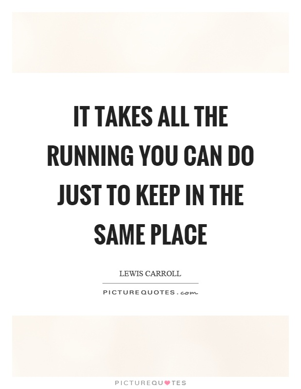 It takes all the running you can do just to keep in the same place Picture Quote #1