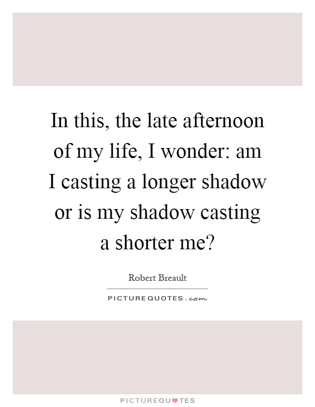 In this, the late afternoon of my life, I wonder: am I casting a longer shadow or is my shadow casting a shorter me? Picture Quote #1