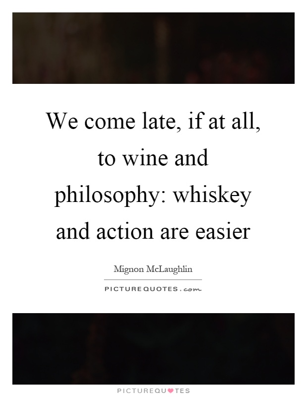 We come late, if at all, to wine and philosophy: whiskey and action are easier Picture Quote #1