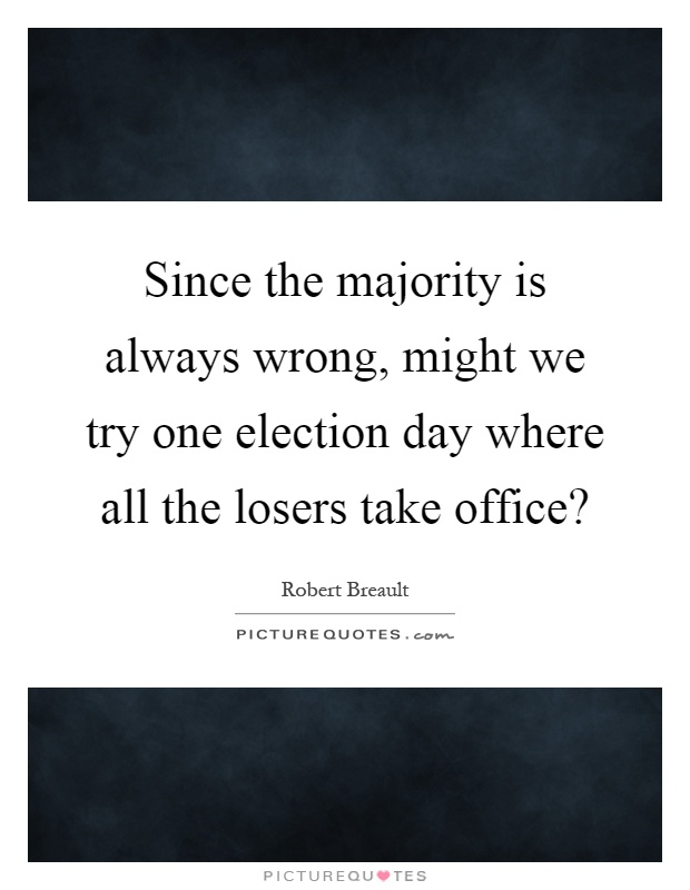Since the majority is always wrong, might we try one election day where all the losers take office? Picture Quote #1