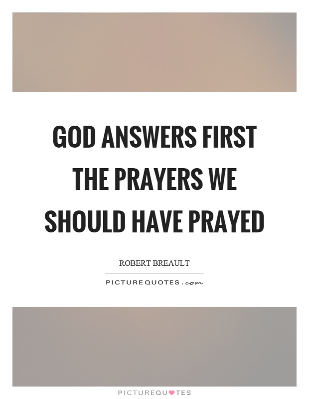 God answers first the prayers we should have prayed Picture Quote #1