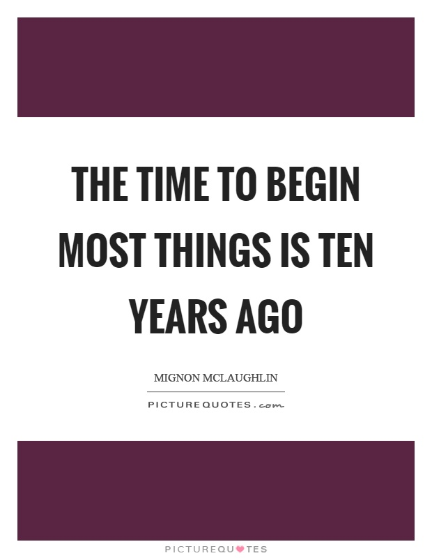 The time to begin most things is ten years ago Picture Quote #1