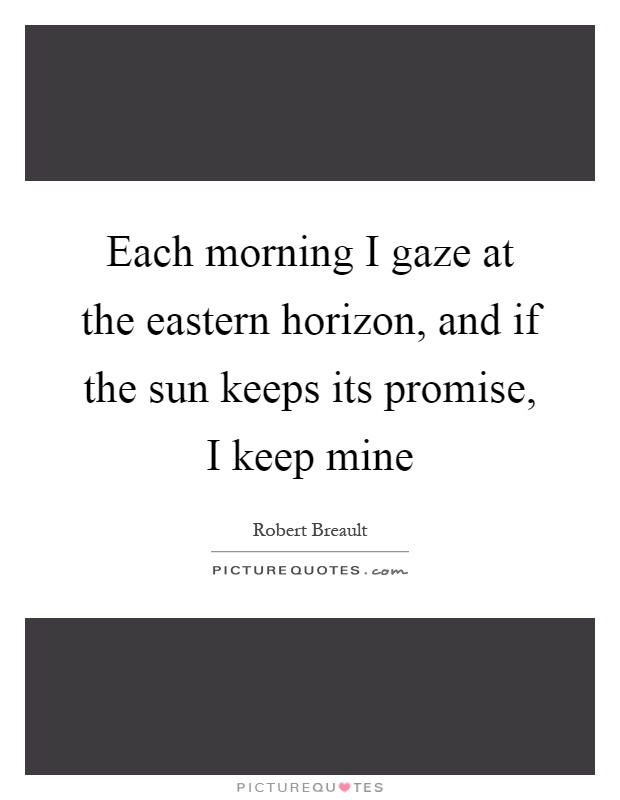 Each morning I gaze at the eastern horizon, and if the sun keeps its promise, I keep mine Picture Quote #1