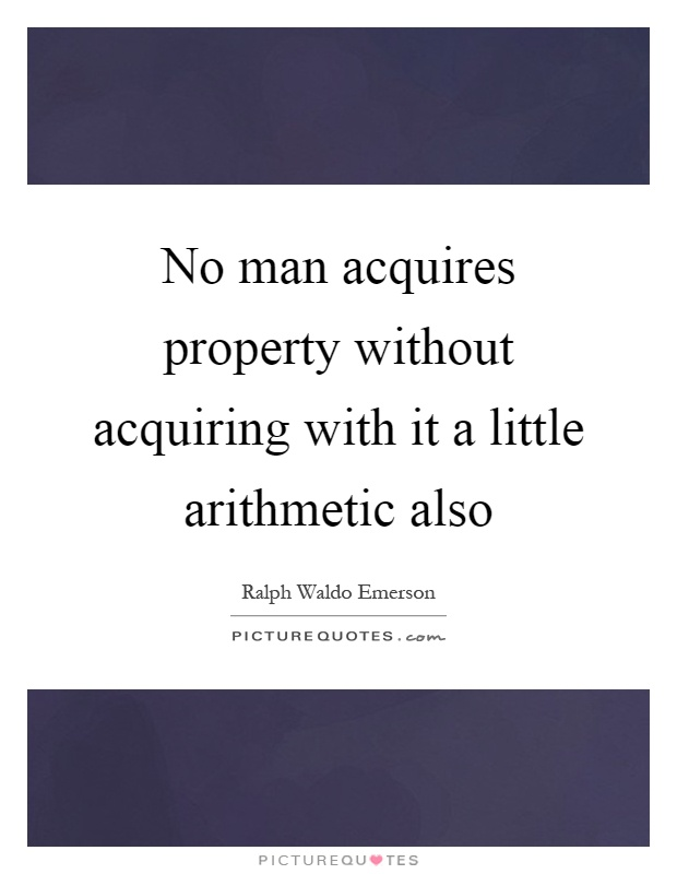 No man acquires property without acquiring with it a little arithmetic also Picture Quote #1