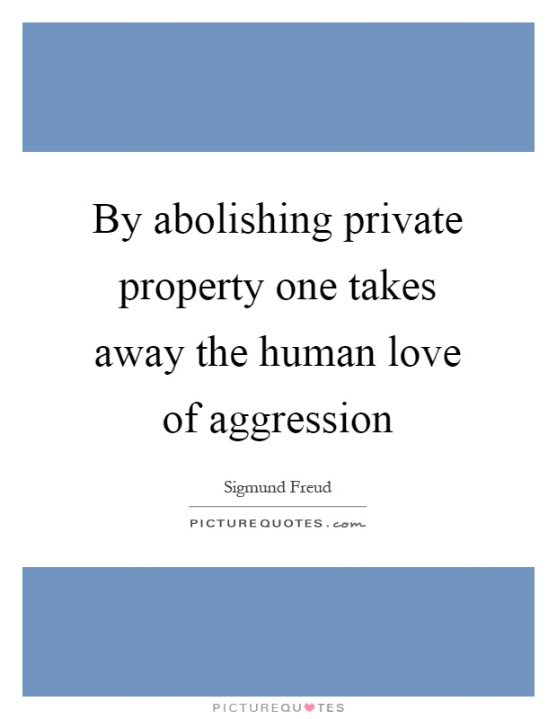 By abolishing private property one takes away the human love of aggression Picture Quote #1