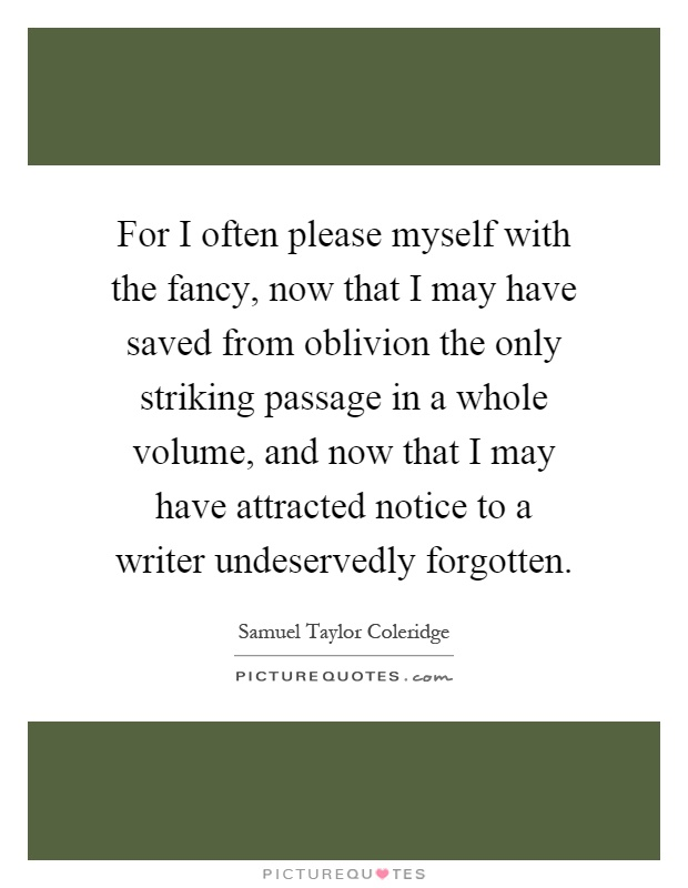 For I often please myself with the fancy, now that I may have saved from oblivion the only striking passage in a whole volume, and now that I may have attracted notice to a writer undeservedly forgotten Picture Quote #1