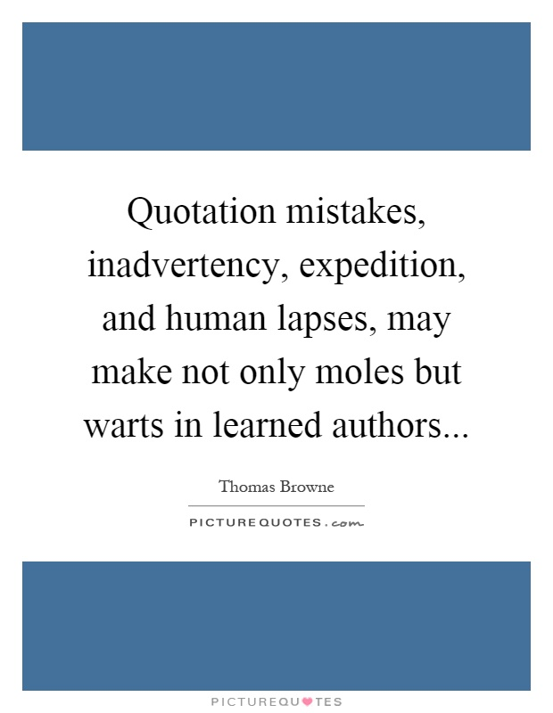 Quotation mistakes, inadvertency, expedition, and human lapses, may make not only moles but warts in learned authors Picture Quote #1