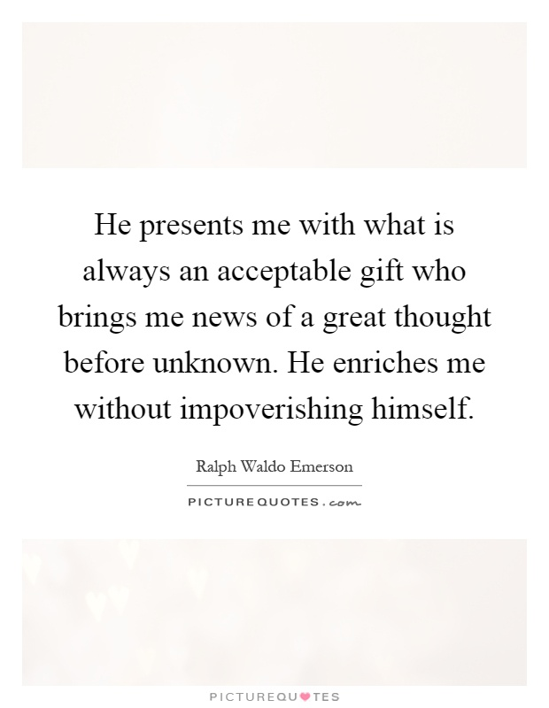 He presents me with what is always an acceptable gift who brings me news of a great thought before unknown. He enriches me without impoverishing himself Picture Quote #1